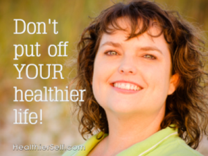 don't put off your healthier life